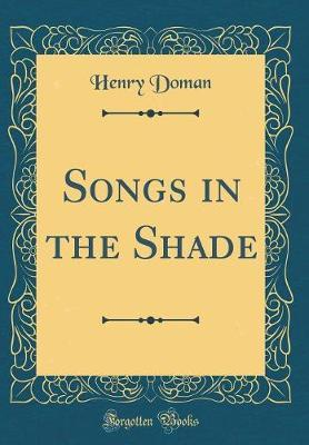 Songs in the Shade (Classic Reprint) by Henry Doman