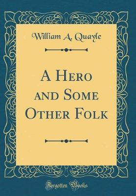 A Hero and Some Other Folk (Classic Reprint) by William A Quayle