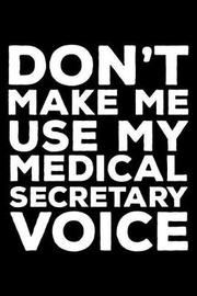 Don't Make Me Use My Medical Secretary Voice by Creative Juices Publishing