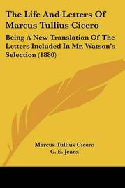 The Life and Letters of Marcus Tullius Cicero: Being a New Translation of the Letters Included in Mr. Watson's Selection (1880) by Marcus Tullius Cicero