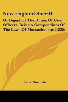 New England Sheriff: Or Digest Of The Duties Of Civil Officers, Being A Compendium Of The Laws Of Massachusetts (1830) by Isaac Goodwin