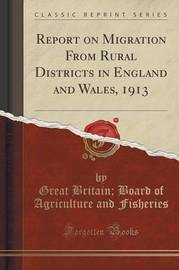 Report on Migration from Rural Districts in England and Wales, 1913 (Classic Reprint) by Great Britain. Board of Agric Fisheries