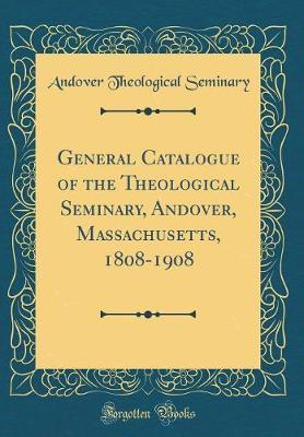 General Catalogue of the Theological Seminary, Andover, Massachusetts, 1808-1908 (Classic Reprint) by Andover Theological Seminary