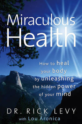 Miraculous Health: How to Heal Your Body by Unleashing the Hidden Power of Your Mind by Rick Levy image
