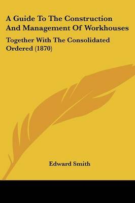 A Guide to the Construction and Management of Workhouses: Together with the Consolidated Ordered (1870) by Professor Edward Smith image