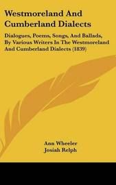 Westmoreland and Cumberland Dialects: Dialogues, Poems, Songs, and Ballads, by Various Writers in the Westmoreland and Cumberland Dialects (1839) by Ann Wheeler image