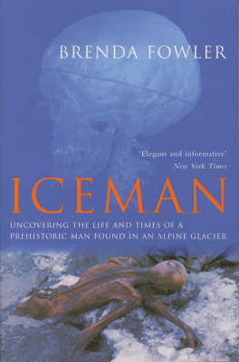 Iceman: Uncovering the Life and Times of a Prehistoric Man Found in an Alpine Glacier by Brenda Fowler