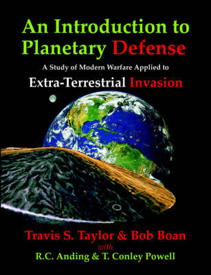 An Introduction to Planetary Defense: A Study of Modern Warfare Applied to Extra-Terrestrial Invasion by Travis S Taylor