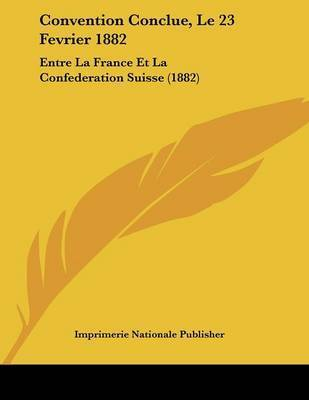 Convention Conclue, Le 23 Fevrier 1882: Entre La France Et La Confederation Suisse (1882) by Nationale Publisher Imprimerie Nationale Publisher