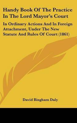 Handy Book of the Practice in the Lord Mayor's Court: In Ordinary Actions and in Foreign Attachment, Under the New Statute and Rules of Court (1861) by David Bingham Daly