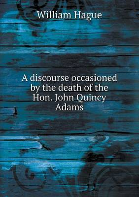 A Discourse Occasioned by the Death of the Hon. John Quincy Adams by William Hague image