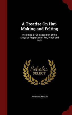 A Treatise on Hat-Making and Felting by John Thompson