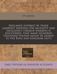 Englands Interest by Trade Asserted, Shewing the Necessity and Excellency Thereof Wherein Is Discovered, That Many Hundred Thousand Pounds Might Be Gained to the King and Kingdom (1671) by W Carter