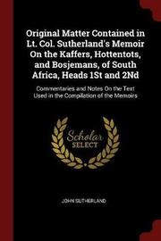 Original Matter Contained in Lt. Col. Sutherland's Memoir on the Kaffers, Hottentots, and Bosjemans, of South Africa, Heads 1st and 2nd by John Sutherland image