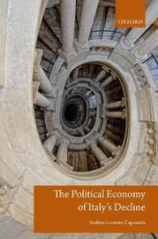 The Political Economy of Italy's Decline by Andrea Lorenzo Capussela