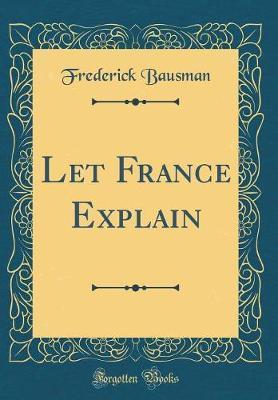 Let France Explain (Classic Reprint) by Frederick Bausman