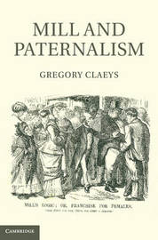 Mill and Paternalism by Gregory Claeys