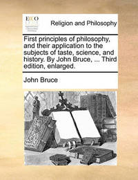 First Principles of Philosophy, and Their Application to the Subjects of Taste, Science, and History. by John Bruce, ... Third Edition, Enlarged. by John Bruce