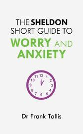 The Sheldon Short Guide to Worry and Anxiety by Frank Tallis
