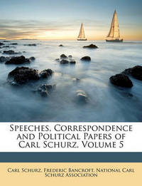 Speeches, Correspondence and Political Papers of Carl Schurz, Volume 5 by Carl Schurz