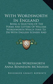 With Wordsworth in England with Wordsworth in England: Being a Selection of the Poems and Letters of William Wordswbeing a Selection of the Poems and Letters of William Wordsworth Which Have to Do with English Scenery and English Life Orth Which Have to D by William Wordsworth