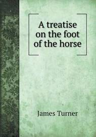 A Treatise on the Foot of the Horse by James Turner
