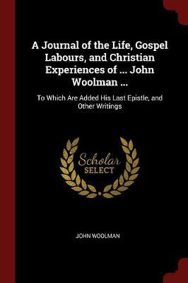 A Journal of the Life, Gospel Labours, and Christian Experiences of ... John Woolman ... by John Woolman