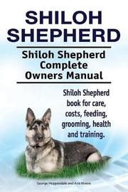 Shiloh Shepherd . Shiloh Shepherd Complete Owners Manual. Shiloh Shepherd Book for Care, Costs, Feeding, Grooming, Health and Training. by George Hoppendale