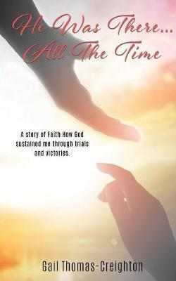 He Was There...All the Time by Gail Thomas-Creighton