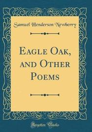 Eagle Oak, and Other Poems (Classic Reprint) by Samuel Henderson Newberry image