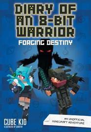 Diary of an 8-Bit Warrior: Forging Destiny (Book 6 8-Bit Warrior series) by Cube Kid