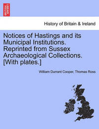 Notices of Hastings and Its Municipal Institutions. Reprinted from Sussex Archaeological Collections. [With Plates.] by William Durrant Cooper