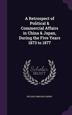 A Retrospect of Political & Commercial Affairs in China & Japan, During the Five Years 1873 to 1877 by Richard Simpson Gundry