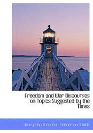 Freedom and War Discourses on Topics Suggested by the Times by Henry Ward Beecher