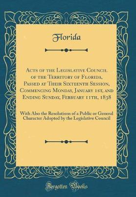 Acts of the Legislative Council of the Territory of Florida, Passed at Their Sixteenth Session, Commencing Monday, January 1st, and Ending Sunday, February 11th, 1838 by Florida Florida