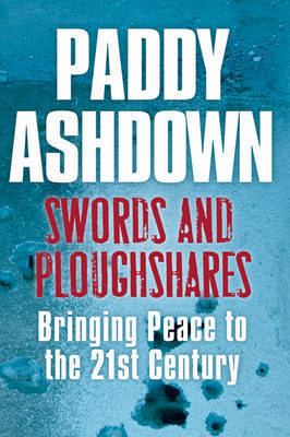 Swords and Ploughshares: Bringing Peace to the 21st Century by Paddy Ashdown