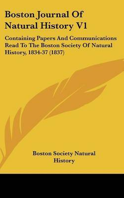 Boston Journal Of Natural History V1: Containing Papers And Communications Read To The Boston Society Of Natural History, 1834-37 (1837) by Boston Society Natural History