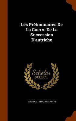 Les Preliminaires de La Guerre de La Succession D'Autriche by Maurice Theodore Sautai