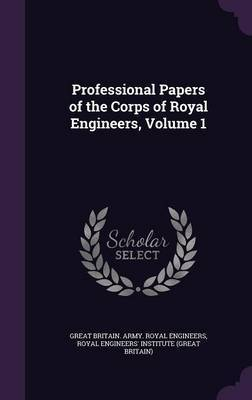 Professional Papers of the Corps of Royal Engineers, Volume 1 by Great Britain Army Royal Engineers