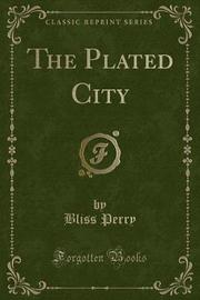 The Plated City (Classic Reprint) by Bliss Perry