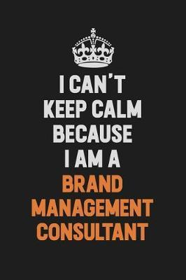 I Can't Keep Calm Because I Am A Brand Management Consultant by Camila Cooper