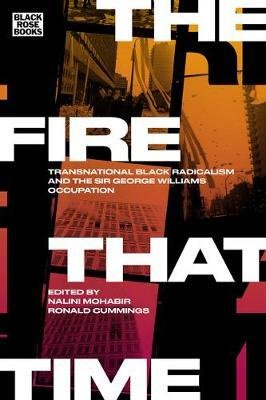The Fire That Time - Transnational Black Radicalism and the Sir George Williams Occupation by Nalini Mohabir