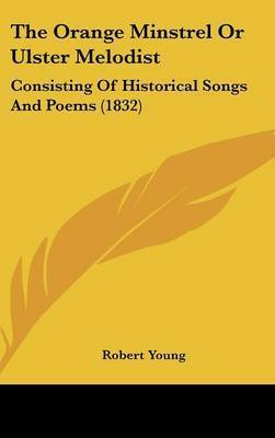The Orange Minstrel Or Ulster Melodist: Consisting Of Historical Songs And Poems (1832) by Robert Young