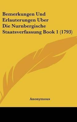 Bemerkungen Und Erlauterungen Uber Die Nurnbergische Staatsverfassung Book 1 (1793) by * Anonymous