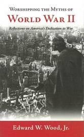Worshipping the Myths of World War II by Edward W. Wood