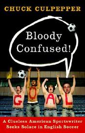 Bloody Confused!: A Clueless American Sportswriter Seeks Solace in English Soccer by Chuck Culpepper