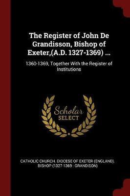 The Register of John de Grandisson, Bishop of Exeter, (A.D. 1327-1369) ...