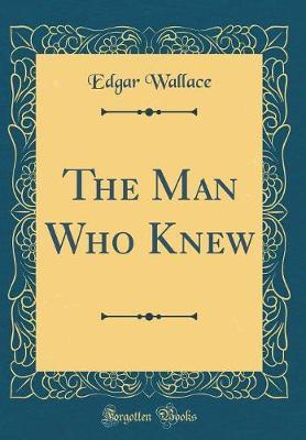 The Man Who Knew (Classic Reprint) by Edgar Wallace