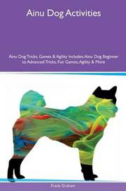 Ainu Dog Activities Ainu Dog Tricks, Games & Agility Includes by Frank Graham image