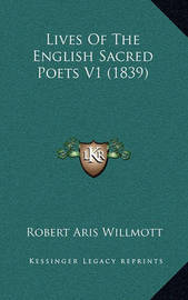 Lives of the English Sacred Poets V1 (1839) by Robert Aris Willmott